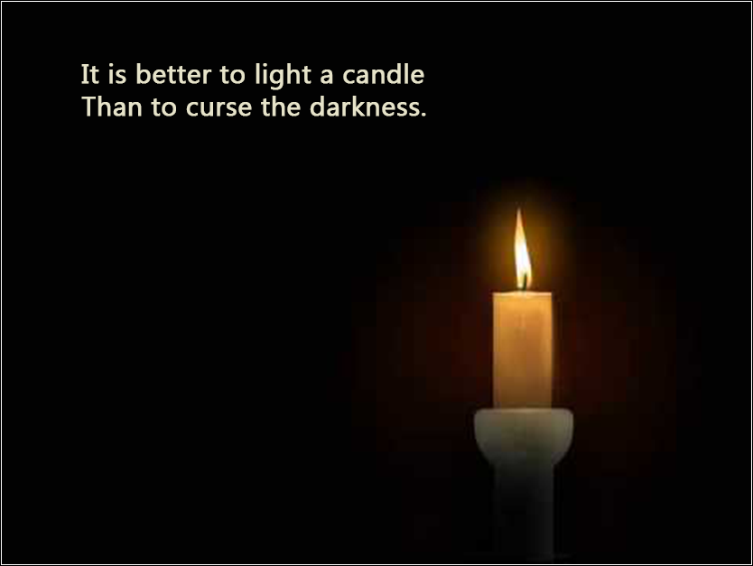 It is better to light a candle than to curse the darkness